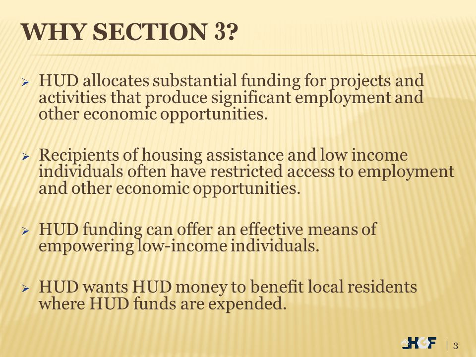 SECTION 3 POLICY & PURPOSE To ensure that economic opportunities generated from HUD-funded projects will, to the greatest extent feasible, be directed to low- and very-low income persons – particularly those receiving assistance for housing.