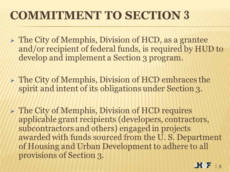 COMMITMENT TO SECTION 3  The City of Memphis, Division of HCD, as a grantee and/or recipient of federal funds, is required by HUD to develop and implement a Section 3 program.