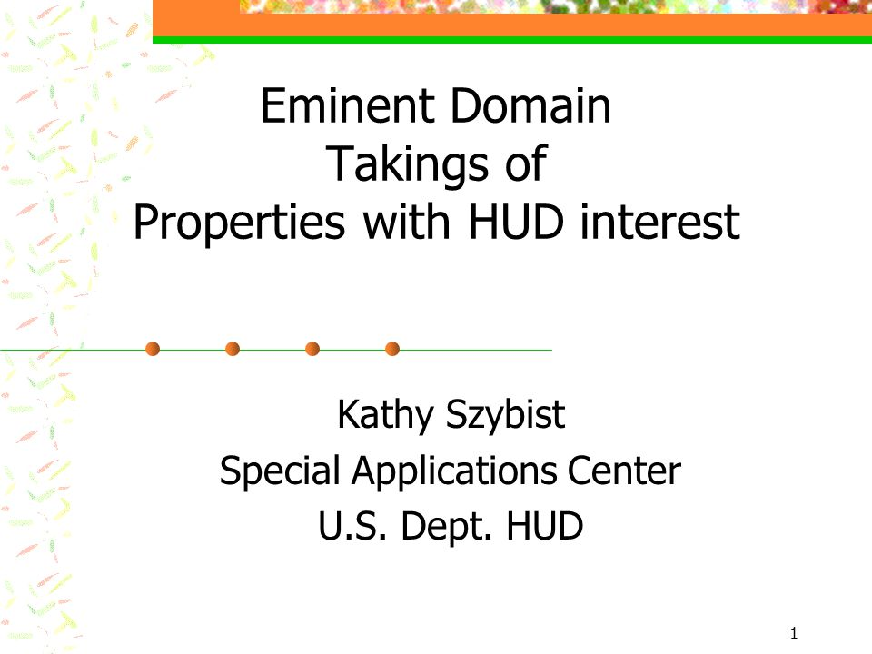 1 Eminent Domain Takings of Properties with HUD interest Kathy Szybist Special Applications Center U.S.