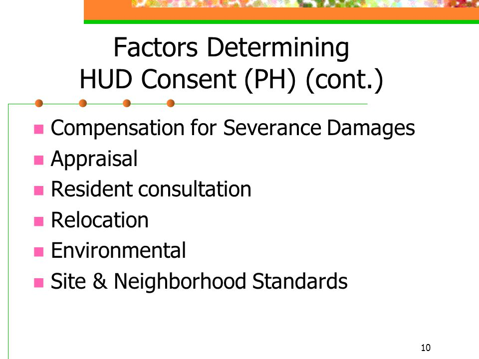 10 Factors Determining HUD Consent (PH) (cont.) Compensation for Severance Damages Appraisal Resident consultation Relocation Environmental Site & Neighborhood Standards