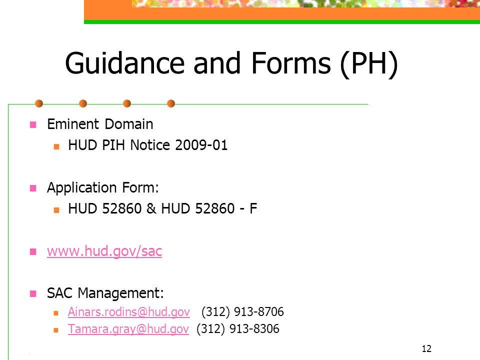 12 Guidance and Forms (PH) Eminent Domain HUD PIH Notice 2009-01 Application Form: HUD 52860 & HUD 52860 - F www.hud.gov/sac SAC Management: Ainars.rodins@hud.gov (312) 913-8706 Ainars.rodins@hud.gov Tamara.gray@hud.gov (312) 913-8306 Tamara.gray@hud.gov