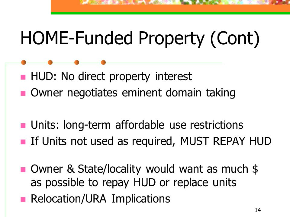 14 HOME-Funded Property (Cont) HUD: No direct property interest Owner negotiates eminent domain taking Units: long-term affordable use restrictions If Units not used as required, MUST REPAY HUD Owner & State/locality would want as much $ as possible to repay HUD or replace units Relocation/URA Implications