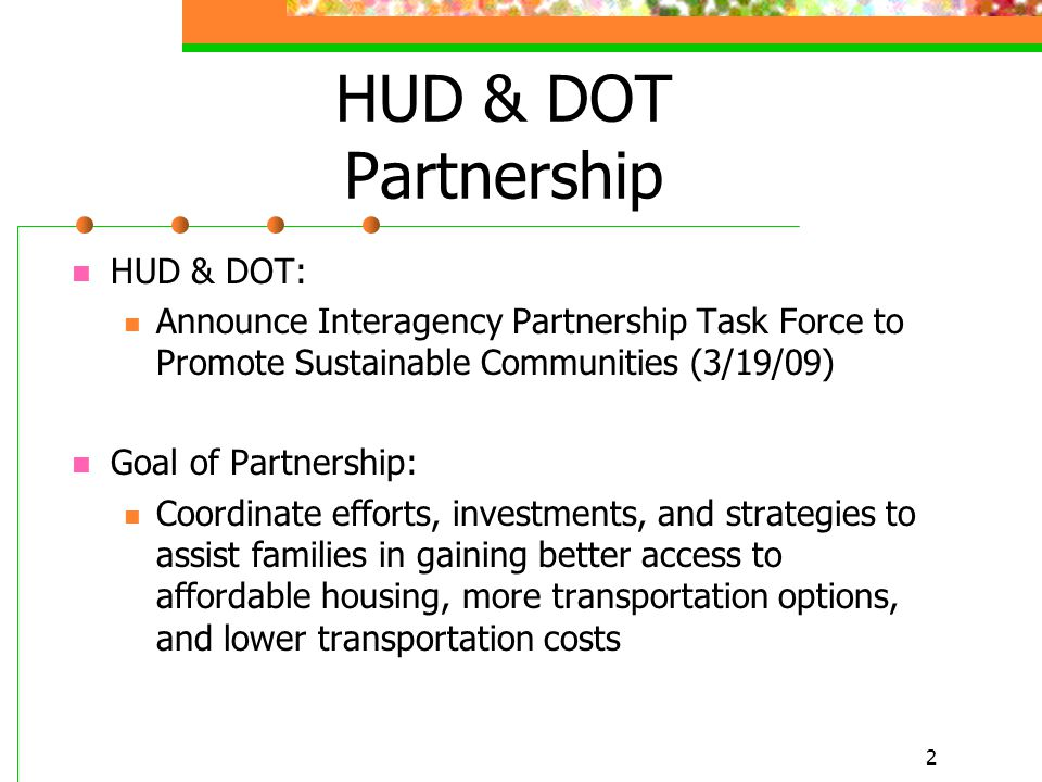 2 HUD & DOT Partnership HUD & DOT: Announce Interagency Partnership Task Force to Promote Sustainable Communities (3/19/09) Goal of Partnership: Coordinate efforts, investments, and strategies to assist families in gaining better access to affordable housing, more transportation options, and lower transportation costs