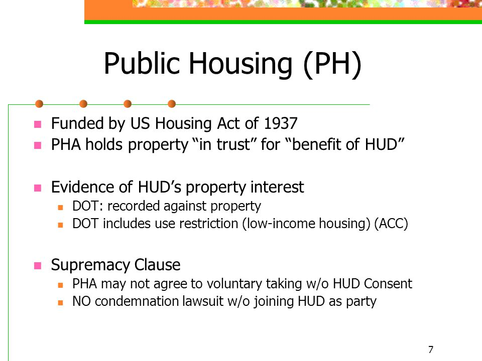 7 Public Housing (PH) Funded by US Housing Act of 1937 PHA holds property in trust for benefit of HUD Evidence of HUD's property interest DOT: recorded against property DOT includes use restriction (low-income housing) (ACC) Supremacy Clause PHA may not agree to voluntary taking w/o HUD Consent NO condemnation lawsuit w/o joining HUD as party