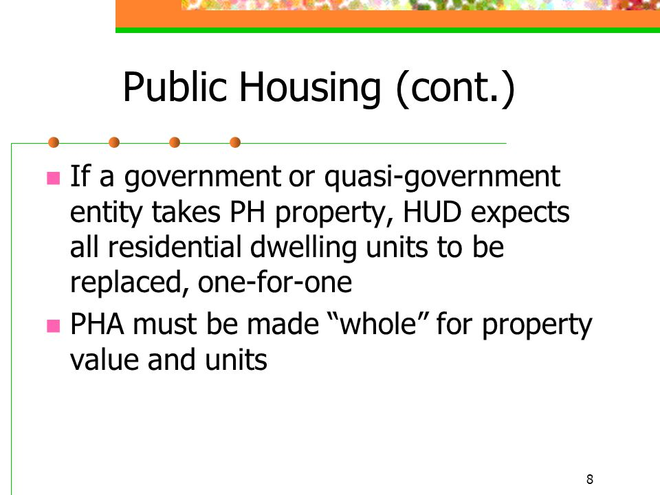 8 Public Housing (cont.) If a government or quasi-government entity takes PH property, HUD expects all residential dwelling units to be replaced, one-for-one PHA must be made whole for property value and units