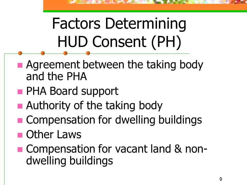 9 Factors Determining HUD Consent (PH) Agreement between the taking body and the PHA PHA Board support Authority of the taking body Compensation for dwelling buildings Other Laws Compensation for vacant land & non- dwelling buildings