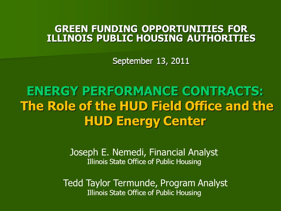 ENERGY PERFORMANCE CONTRACTS: The Role of the HUD Field Office and the HUD Energy Center GREEN FUNDING OPPORTUNITIES FOR ILLINOIS PUBLIC HOUSING AUTHORITIES September 13, 2011 Joseph E.