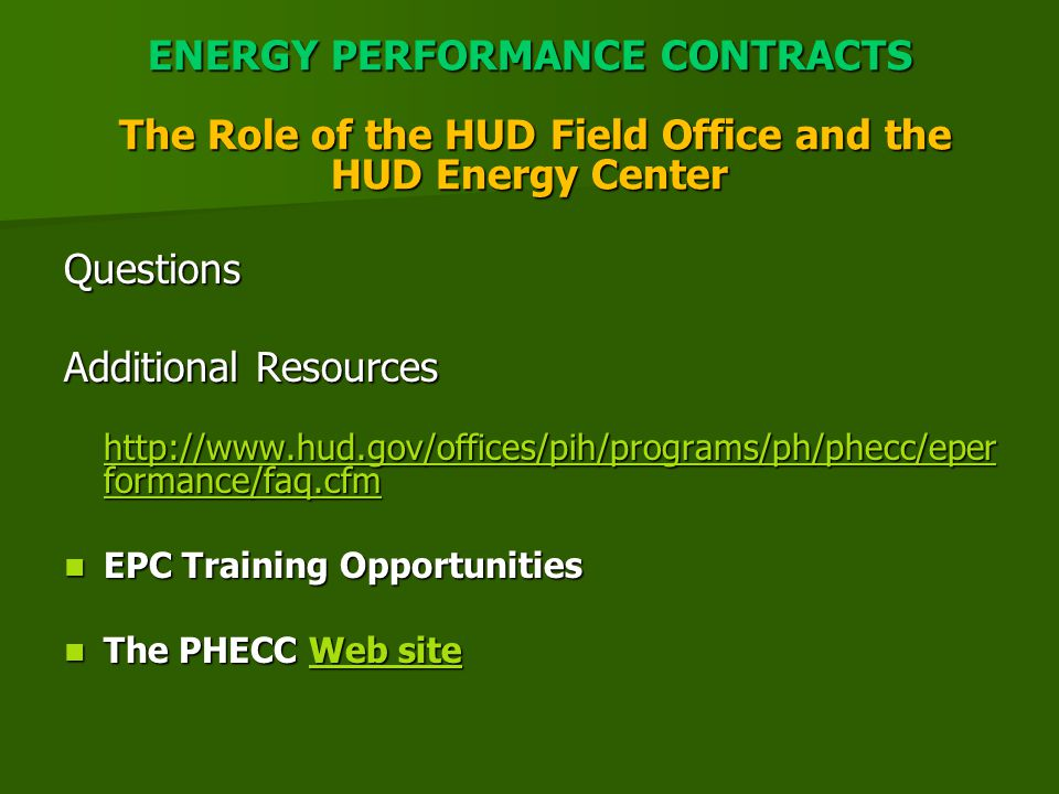 ENERGY PERFORMANCE CONTRACTS The Role of the HUD Field Office and the HUD Energy Center Questions Additional Resources http://www.hud.gov/offices/pih/programs/ph/phecc/eper formance/faq.cfm http://www.hud.gov/offices/pih/programs/ph/phecc/eper formance/faq.cfm http://www.hud.gov/offices/pih/programs/ph/phecc/eper formance/faq.cfm http://www.hud.gov/offices/pih/programs/ph/phecc/eper formance/faq.cfm EPC Training Opportunities EPC Training Opportunities The PHECC Web site The PHECC Web siteWeb siteWeb site
