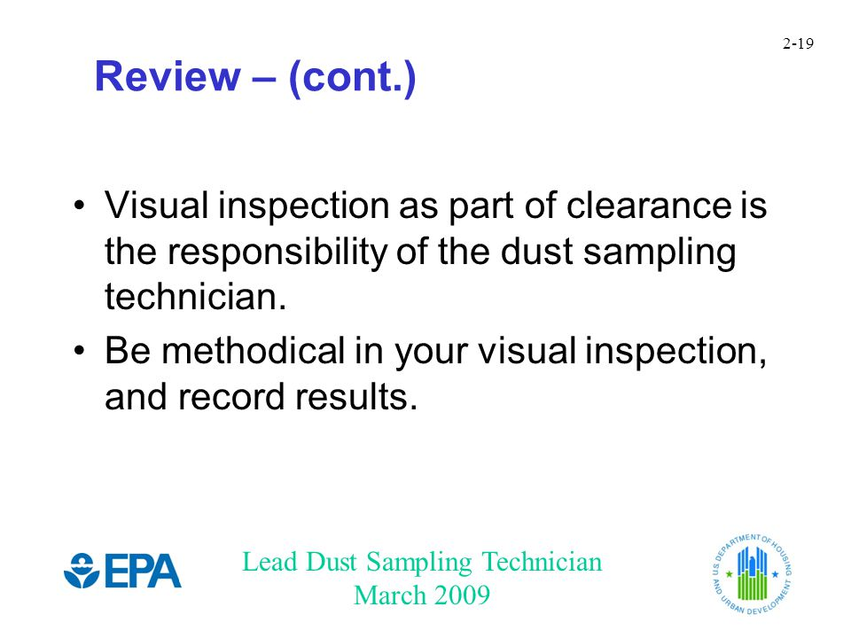 Lead Dust Sampling Technician March 2009 2-19 Review – (cont.) Visual inspection as part of clearance is the responsibility of the dust sampling technician.