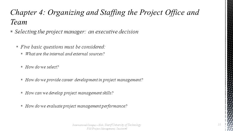  Selecting the project manager: an executive decision  Five basic questions must be considered:  What are the internal and external sources.