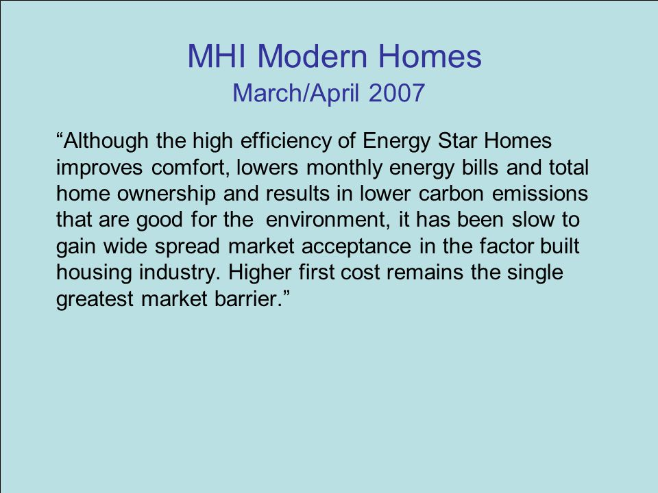 MHI Modern Homes March/April 2007 Although the high efficiency of Energy Star Homes improves comfort, lowers monthly energy bills and total home ownership and results in lower carbon emissions that are good for the environment, it has been slow to gain wide spread market acceptance in the factor built housing industry.
