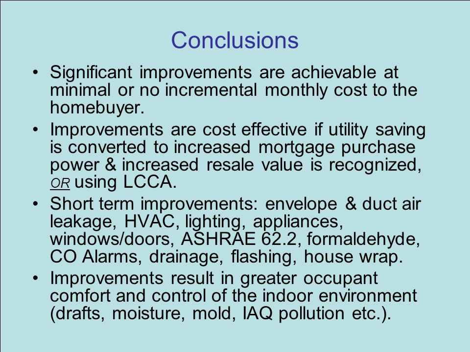 Conclusions Significant improvements are achievable at minimal or no incremental monthly cost to the homebuyer. Improvements are cost effective if uti