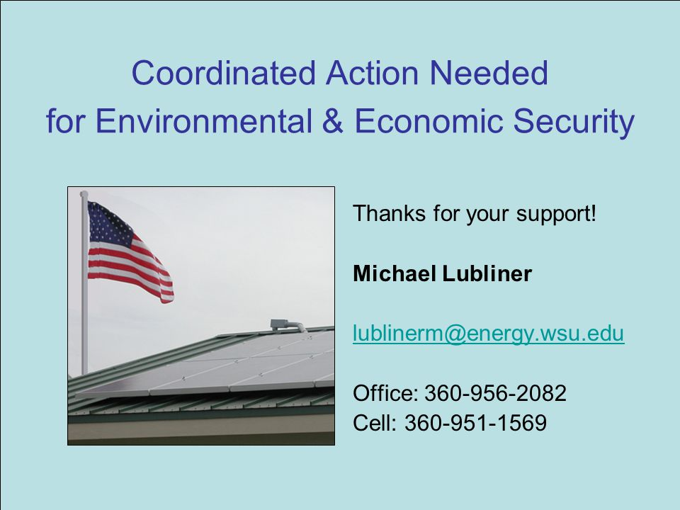 Coordinated Action Needed for Environmental & Economic Security Thanks for your support! Michael Lubliner lublinerm@energy.wsu.edu Office: 360-956-208