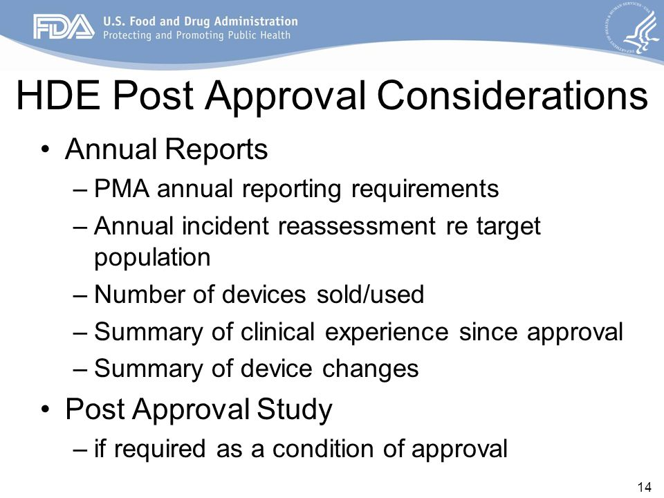 HDE Post Approval Considerations Annual Reports –PMA annual reporting requirements –Annual incident reassessment re target population –Number of devic