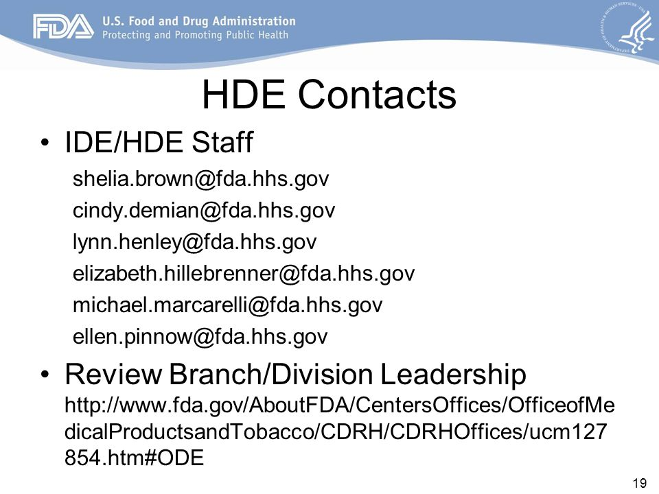 HDE Contacts IDE/HDE Staff shelia.brown@fda.hhs.gov cindy.demian@fda.hhs.gov lynn.henley@fda.hhs.gov elizabeth.hillebrenner@fda.hhs.gov michael.marcarelli@fda.hhs.gov ellen.pinnow@fda.hhs.gov Review Branch/Division Leadership http://www.fda.gov/AboutFDA/CentersOffices/OfficeofMe dicalProductsandTobacco/CDRH/CDRHOffices/ucm127 854.htm#ODE 19