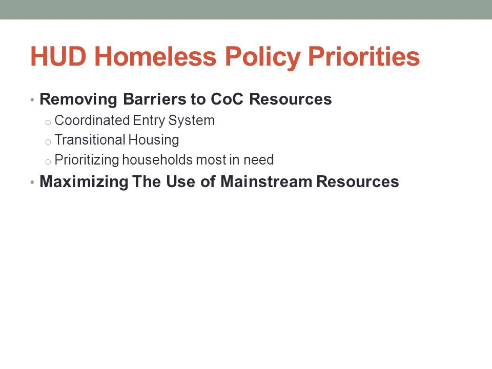 HUD Homeless Policy Priorities Removing Barriers to CoC Resources o Coordinated Entry System o Transitional Housing o Prioritizing households most in need Maximizing The Use of Mainstream Resources