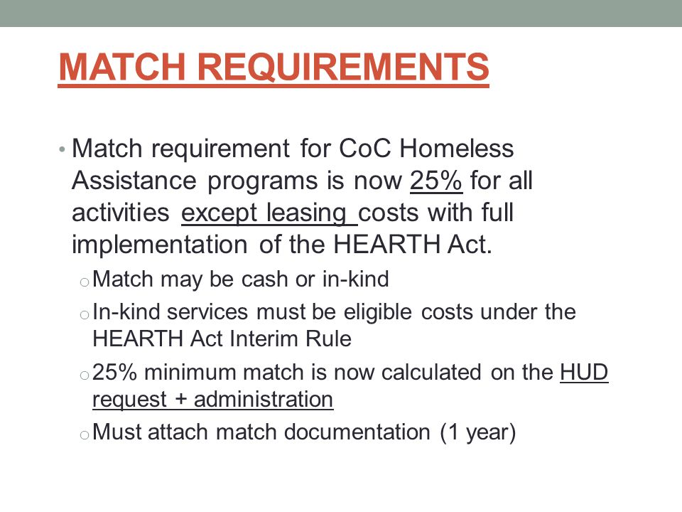 MATCH REQUIREMENTS Match requirement for CoC Homeless Assistance programs is now 25% for all activities except leasing costs with full implementation of the HEARTH Act.