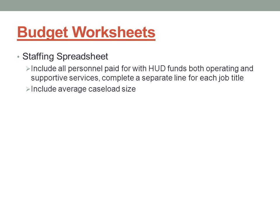 Budget Worksheets Staffing Spreadsheet  Include all personnel paid for with HUD funds both operating and supportive services, complete a separate line for each job title  Include average caseload size