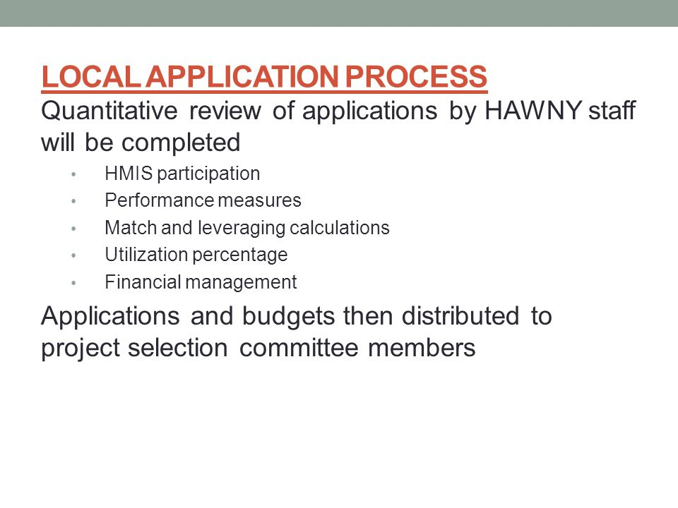 LOCAL APPLICATION PROCESS Quantitative review of applications by HAWNY staff will be completed HMIS participation Performance measures Match and leveraging calculations Utilization percentage Financial management Applications and budgets then distributed to project selection committee members