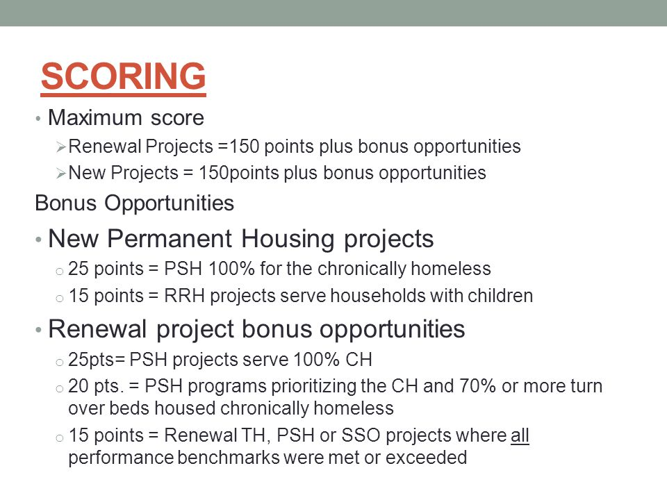 SCORING Maximum score  Renewal Projects =150 points plus bonus opportunities  New Projects = 150points plus bonus opportunities Bonus Opportunities New Permanent Housing projects o 25 points = PSH 100% for the chronically homeless o 15 points = RRH projects serve households with children Renewal project bonus opportunities o 25pts= PSH projects serve 100% CH o 20 pts.