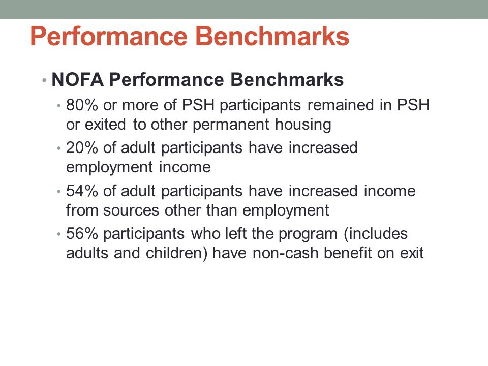 Performance Benchmarks NOFA Performance Benchmarks 80% or more of PSH participants remained in PSH or exited to other permanent housing 20% of adult participants have increased employment income 54% of adult participants have increased income from sources other than employment 56% participants who left the program (includes adults and children) have non-cash benefit on exit