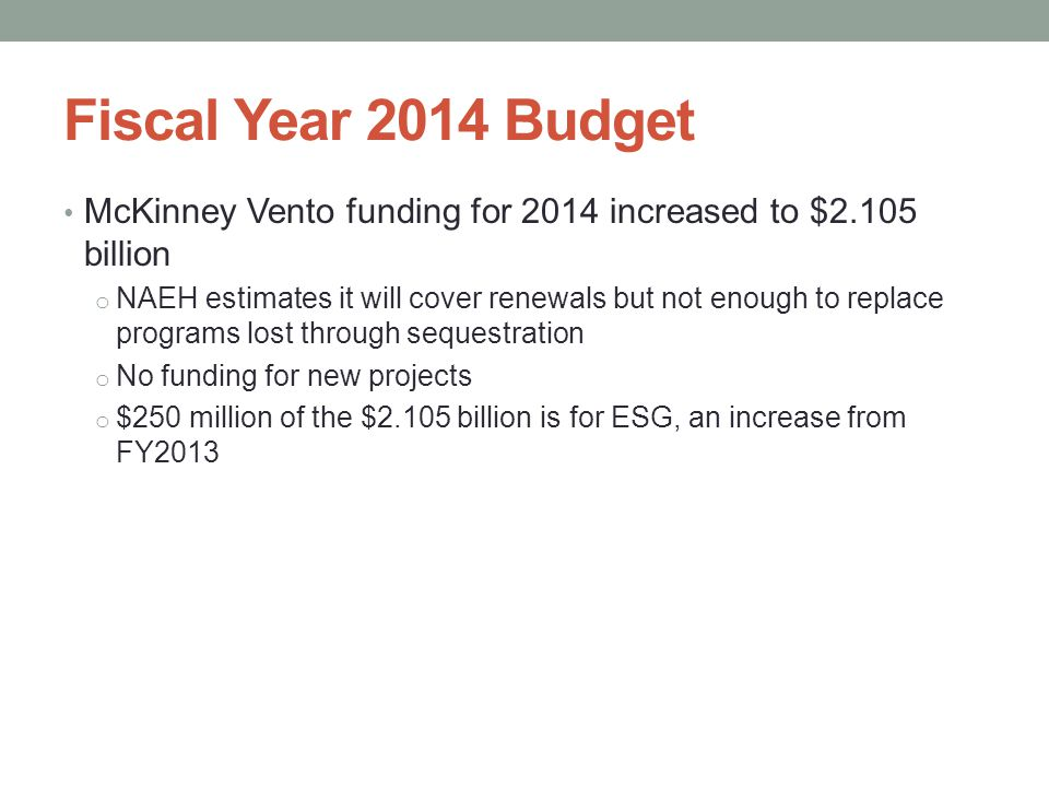Fiscal Year 2014 Budget McKinney Vento funding for 2014 increased to $2.105 billion o NAEH estimates it will cover renewals but not enough to replace programs lost through sequestration o No funding for new projects o $250 million of the $2.105 billion is for ESG, an increase from FY2013