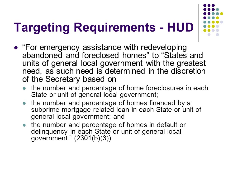 Targeting Requirements - HUD For emergency assistance with redeveloping abandoned and foreclosed homes to States and units of general local government with the greatest need, as such need is determined in the discretion of the Secretary based on the number and percentage of home foreclosures in each State or unit of general local government; the number and percentage of homes financed by a subprime mortgage related loan in each State or unit of general local government; and the number and percentage of homes in default or delinquency in each State or unit of general local government. (2301(b)(3))
