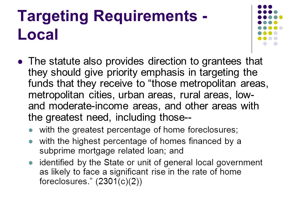 Targeting Requirements - Local The statute also provides direction to grantees that they should give priority emphasis in targeting the funds that they receive to those metropolitan areas, metropolitan cities, urban areas, rural areas, low- and moderate-income areas, and other areas with the greatest need, including those-- with the greatest percentage of home foreclosures; with the highest percentage of homes financed by a subprime mortgage related loan; and identified by the State or unit of general local government as likely to face a significant rise in the rate of home foreclosures. (2301(c)(2))