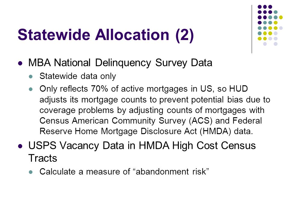 Statewide Allocation (2) MBA National Delinquency Survey Data Statewide data only Only reflects 70% of active mortgages in US, so HUD adjusts its mortgage counts to prevent potential bias due to coverage problems by adjusting counts of mortgages with Census American Community Survey (ACS) and Federal Reserve Home Mortgage Disclosure Act (HMDA) data.