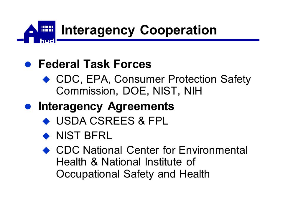 Interagency Cooperation Federal Task Forces  CDC, EPA, Consumer Protection Safety Commission, DOE, NIST, NIH Interagency Agreements  USDA CSREES & FPL  NIST BFRL  CDC National Center for Environmental Health & National Institute of Occupational Safety and Health