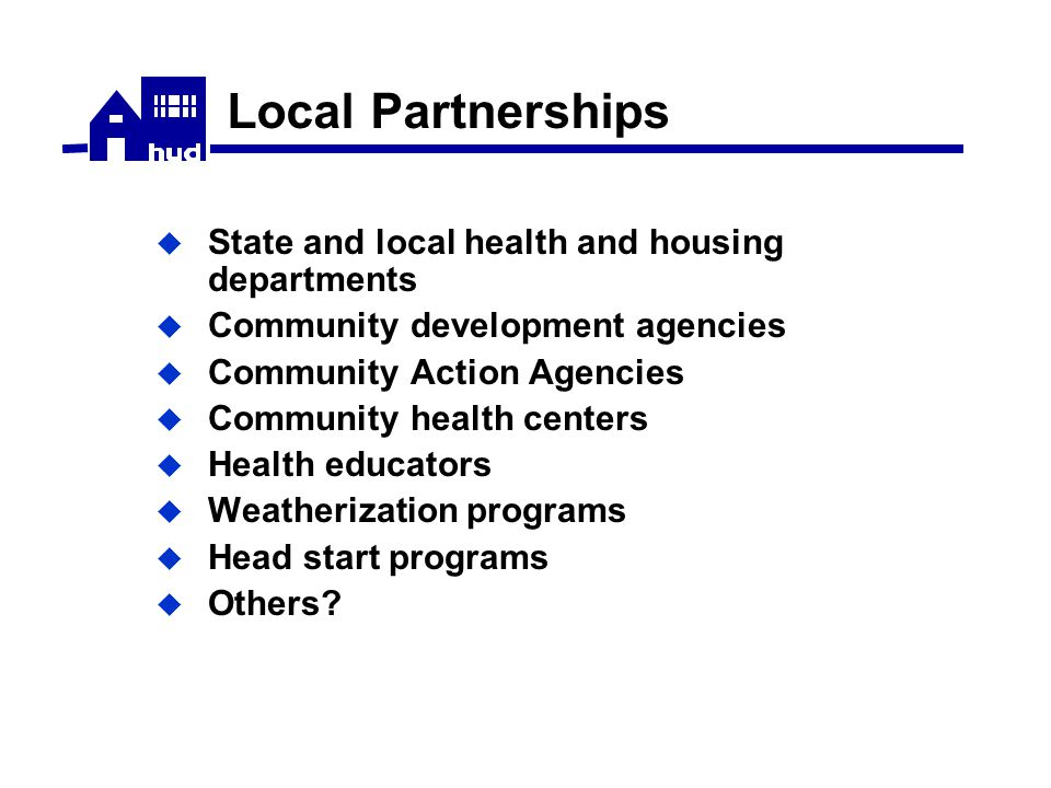Local Partnerships  State and local health and housing departments  Community development agencies  Community Action Agencies  Community health centers  Health educators  Weatherization programs  Head start programs  Others?