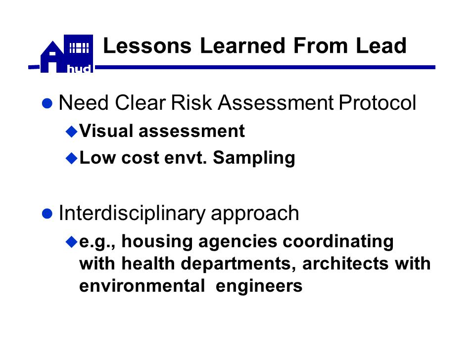 Lessons Learned From Lead Need Clear Risk Assessment Protocol  Visual assessment  Low cost envt.
