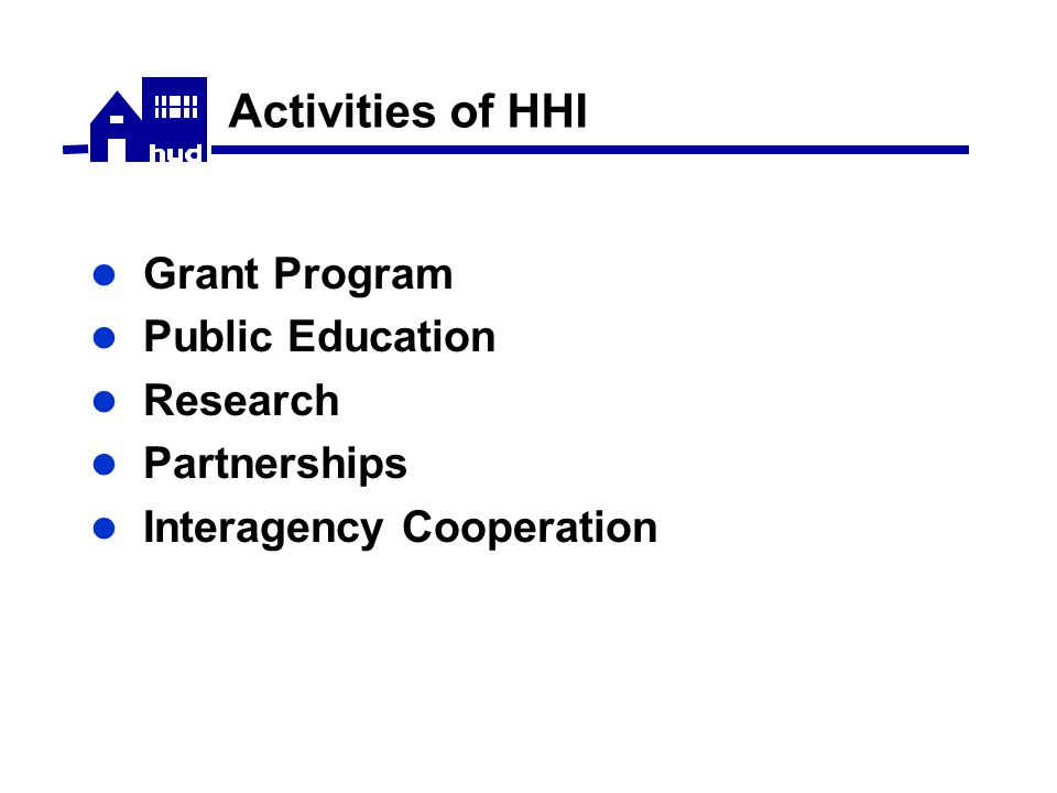 HHI Grant Program Awarded in 1999, 2000, 2001  18 Demonstration and Education Grants ($15.2 million total awarded)  9 Research Grants ($4.8 million total awarded)  2 Mold and Moisture Grants ($4 million total awarded) 2002 NOFA awarded $5.9 million to 9 Demonstration Grants and $1.6 million in 3 Technical Studies Grants