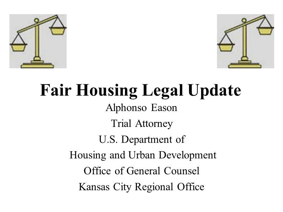 Fair Housing Legal Update Alphonso Eason Trial Attorney U.S. Department of Housing and Urban Development Office of General Counsel Kansas City Regiona