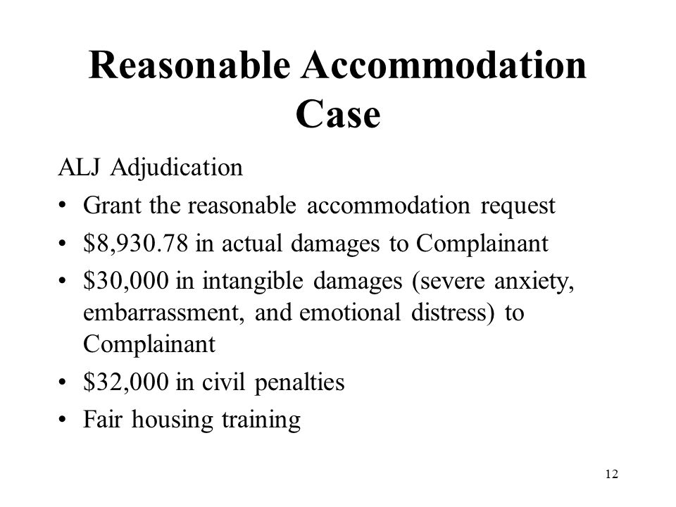 Reasonable Accommodation Case ALJ Adjudication Grant the reasonable accommodation request $8,930.78 in actual damages to Complainant $30,000 in intangible damages (severe anxiety, embarrassment, and emotional distress) to Complainant $32,000 in civil penalties Fair housing training 12