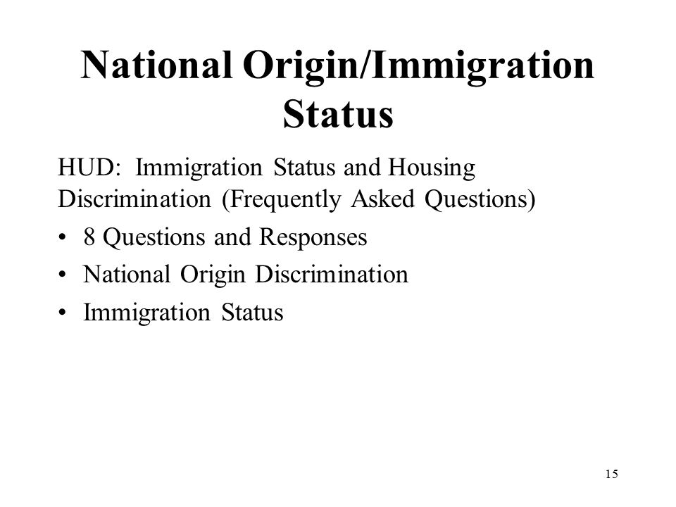 National Origin/Immigration Status HUD: Immigration Status and Housing Discrimination (Frequently Asked Questions) 8 Questions and Responses National Origin Discrimination Immigration Status 15