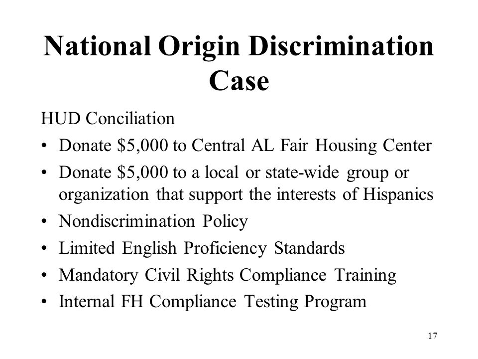 National Origin Discrimination Case HUD Conciliation Donate $5,000 to Central AL Fair Housing Center Donate $5,000 to a local or state-wide group or organization that support the interests of Hispanics Nondiscrimination Policy Limited English Proficiency Standards Mandatory Civil Rights Compliance Training Internal FH Compliance Testing Program 17