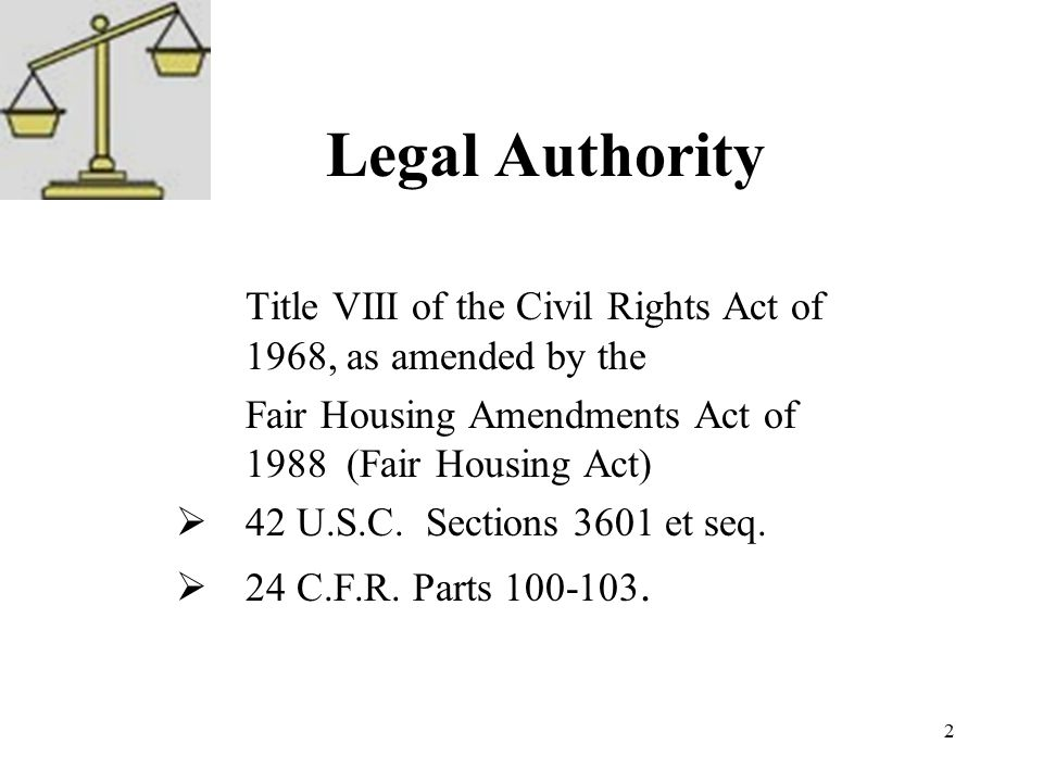 2 Legal Authority Title VIII of the Civil Rights Act of 1968, as amended by the Fair Housing Amendments Act of 1988 (Fair Housing Act)  42 U.S.C.