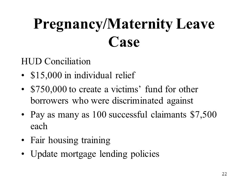 Pregnancy/Maternity Leave Case HUD Conciliation $15,000 in individual relief $750,000 to create a victims' fund for other borrowers who were discrimin