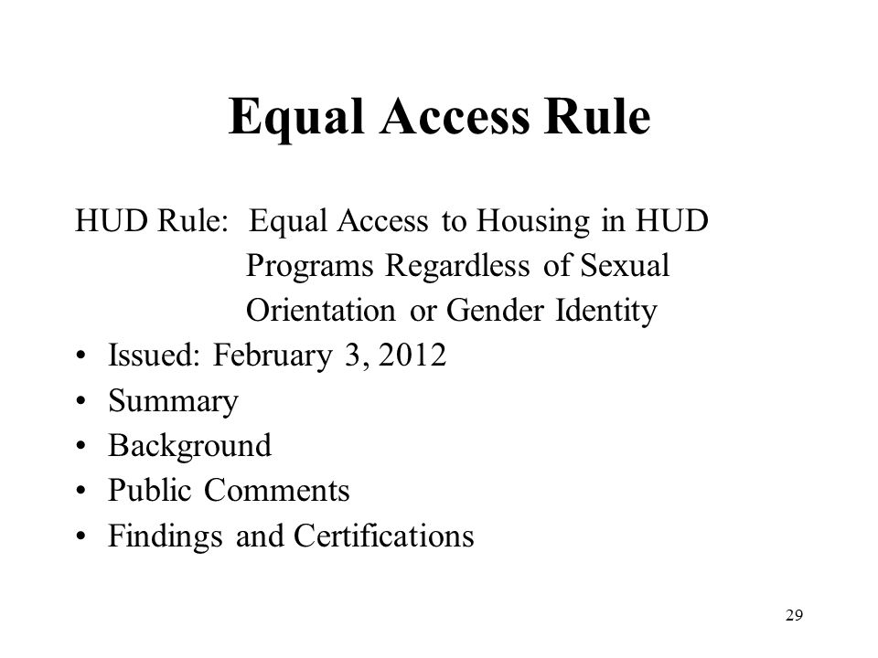 Equal Access Rule HUD Rule: Equal Access to Housing in HUD Programs Regardless of Sexual Orientation or Gender Identity Issued: February 3, 2012 Summary Background Public Comments Findings and Certifications 29