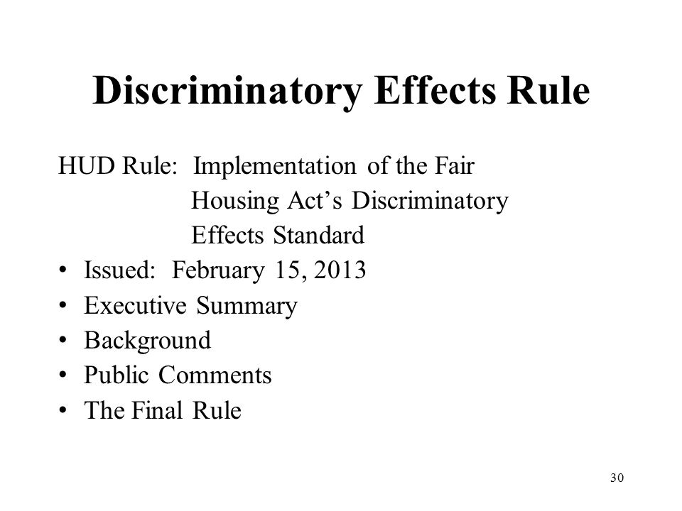 Discriminatory Effects Rule HUD Rule: Implementation of the Fair Housing Act's Discriminatory Effects Standard Issued: February 15, 2013 Executive Summary Background Public Comments The Final Rule 30
