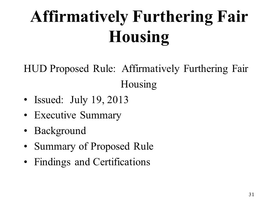 Affirmatively Furthering Fair Housing HUD Proposed Rule: Affirmatively Furthering Fair Housing Issued: July 19, 2013 Executive Summary Background Summary of Proposed Rule Findings and Certifications 31