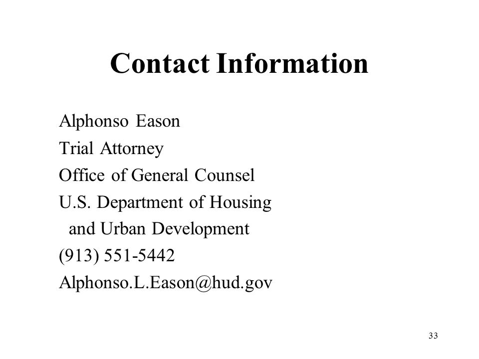 33 Contact Information Alphonso Eason Trial Attorney Office of General Counsel U.S. Department of Housing and Urban Development (913) 551-5442 Alphons