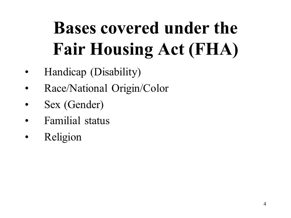 Bases covered under the Fair Housing Act (FHA) Handicap (Disability) Race/National Origin/Color Sex (Gender) Familial status Religion 4