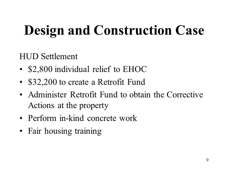 Design and Construction Case HUD Settlement $2,800 individual relief to EHOC $32,200 to create a Retrofit Fund Administer Retrofit Fund to obtain the Corrective Actions at the property Perform in-kind concrete work Fair housing training 9