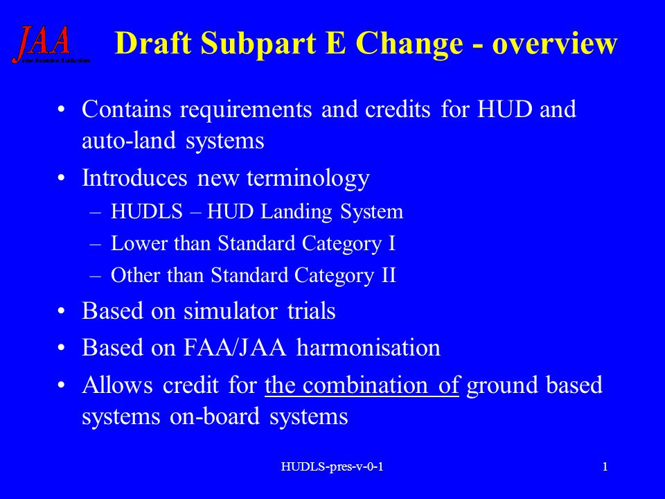 HUDLS-pres-v-0-11 Draft Subpart E Change - overview Contains requirements and credits for HUD and auto-land systems Introduces new terminology –HUDLS