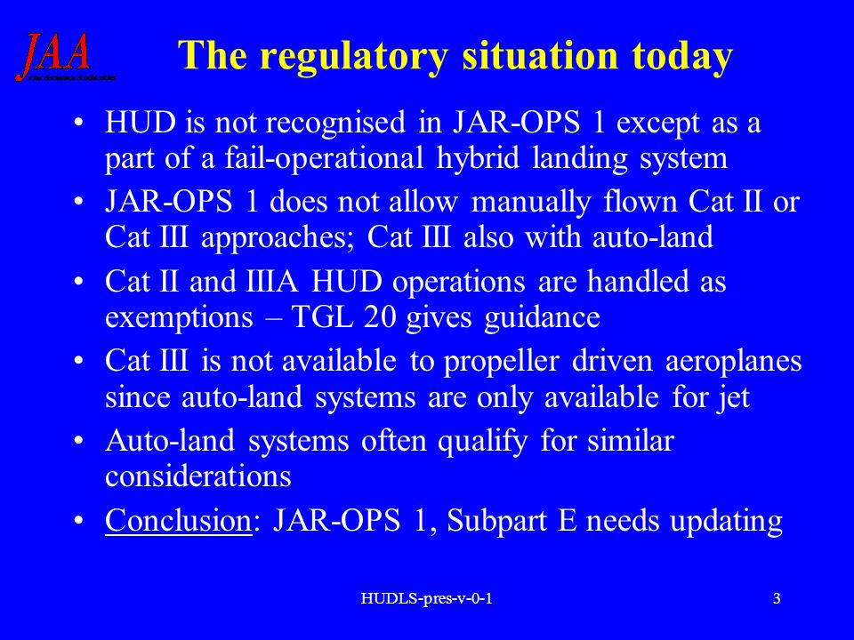 HUDLS-pres-v-0-13 The regulatory situation today HUD is not recognised in JAR-OPS 1 except as a part of a fail-operational hybrid landing system JAR-O