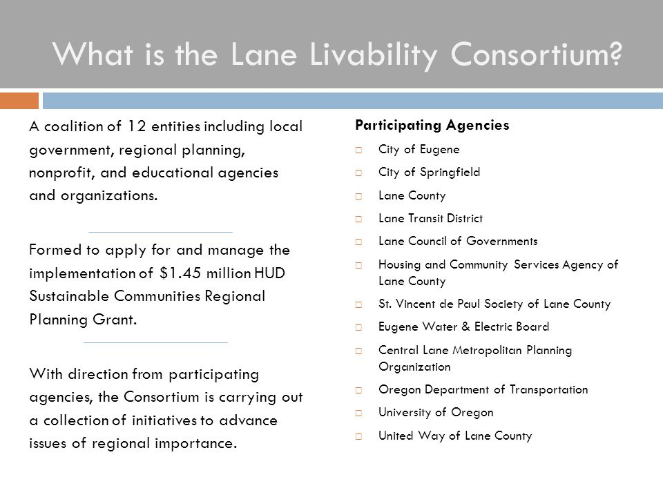 What is the Lane Livability Consortium? Participating Agencies  City of Eugene  City of Springfield  Lane County  Lane Transit District  Lane Cou