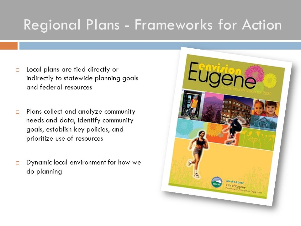 Regional Plans - Frameworks for Action  Local plans are tied directly or indirectly to statewide planning goals and federal resources  Plans collect