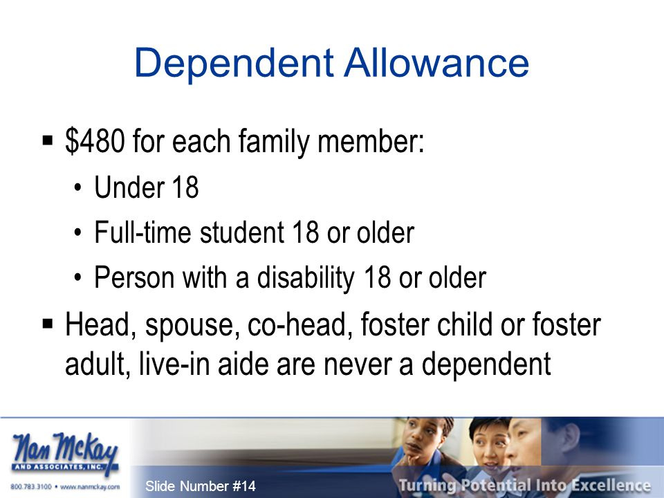 Slide Number #14 Dependent Allowance  $480 for each family member: Under 18 Full-time student 18 or older Person with a disability 18 or older  Head, spouse, co-head, foster child or foster adult, live-in aide are never a dependent